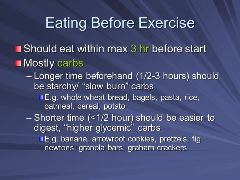 "Eating Before Exercise Should eat within max 3 hr before start Mostly carbs –Longer time beforehand (1/2-3 hours) should be starchy/ ""slow burn"" carbs"