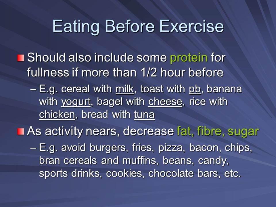 Eating Before Exercise Should also include some protein for fullness if more than 1/2 hour before –E.g. cereal with milk, toast with pb, banana with y