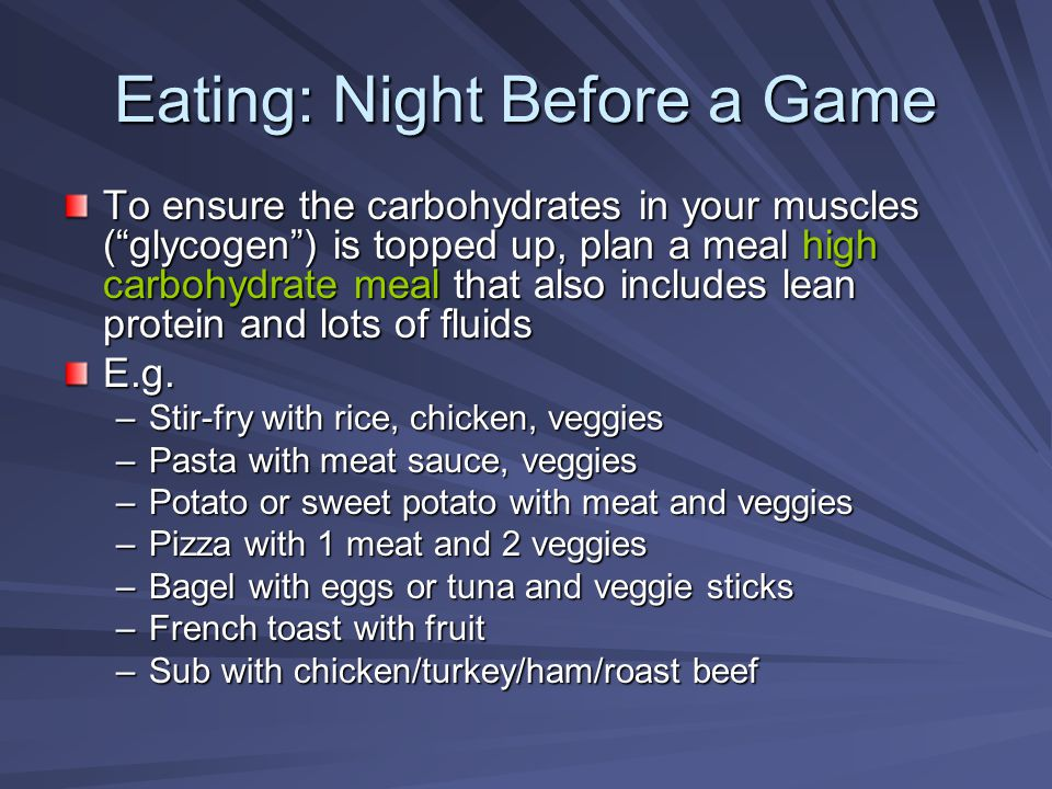 "Eating: Night Before a Game To ensure the carbohydrates in your muscles (""glycogen"") is topped up, plan a meal high carbohydrate meal that also includ"