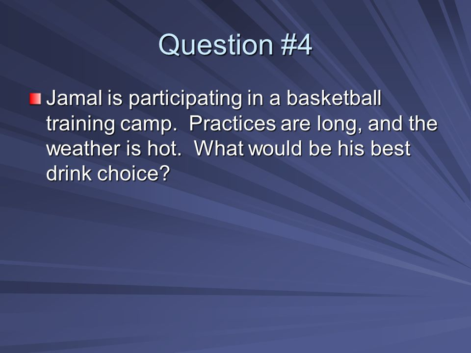 Question #4 Jamal is participating in a basketball training camp. Practices are long, and the weather is hot. What would be his best drink choice?
