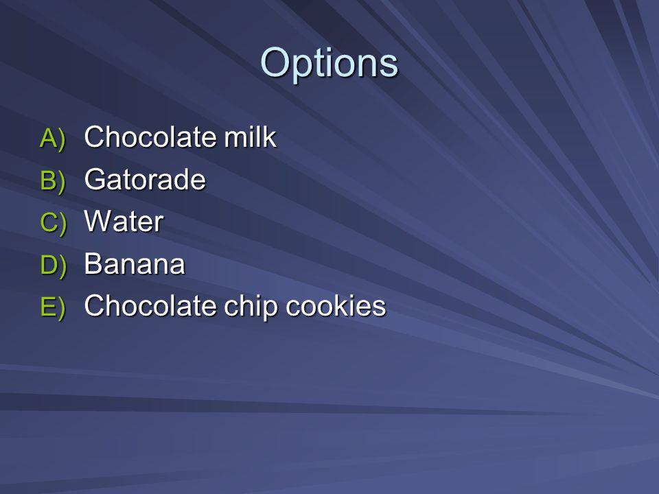 Options A) Chocolate milk B) Gatorade C) Water D) Banana E) Chocolate chip cookies