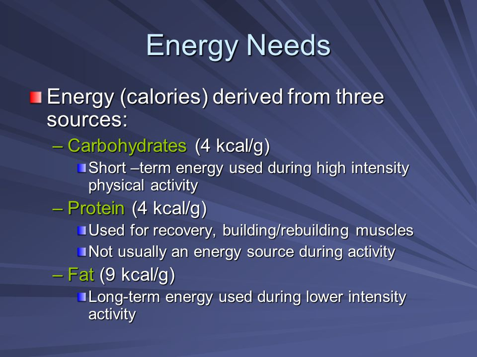 Energy Needs Energy (calories) derived from three sources: –Carbohydrates (4 kcal/g) Short –term energy used during high intensity physical activity –