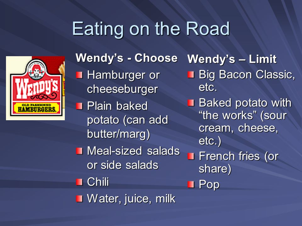 Eating on the Road Wendy's - Choose Hamburger or cheeseburger Plain baked potato (can add butter/marg) Meal-sized salads or side salads Chili Water, j