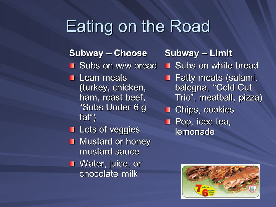 "Eating on the Road Subway – Choose Subs on w/w bread Lean meats (turkey, chicken, ham, roast beef, ""Subs Under 6 g fat"") Lots of veggies Mustard or ho"