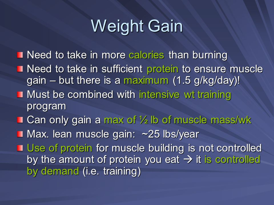 Weight Gain Need to take in more calories than burning Need to take in sufficient protein to ensure muscle gain – but there is a maximum (1.5 g/kg/day