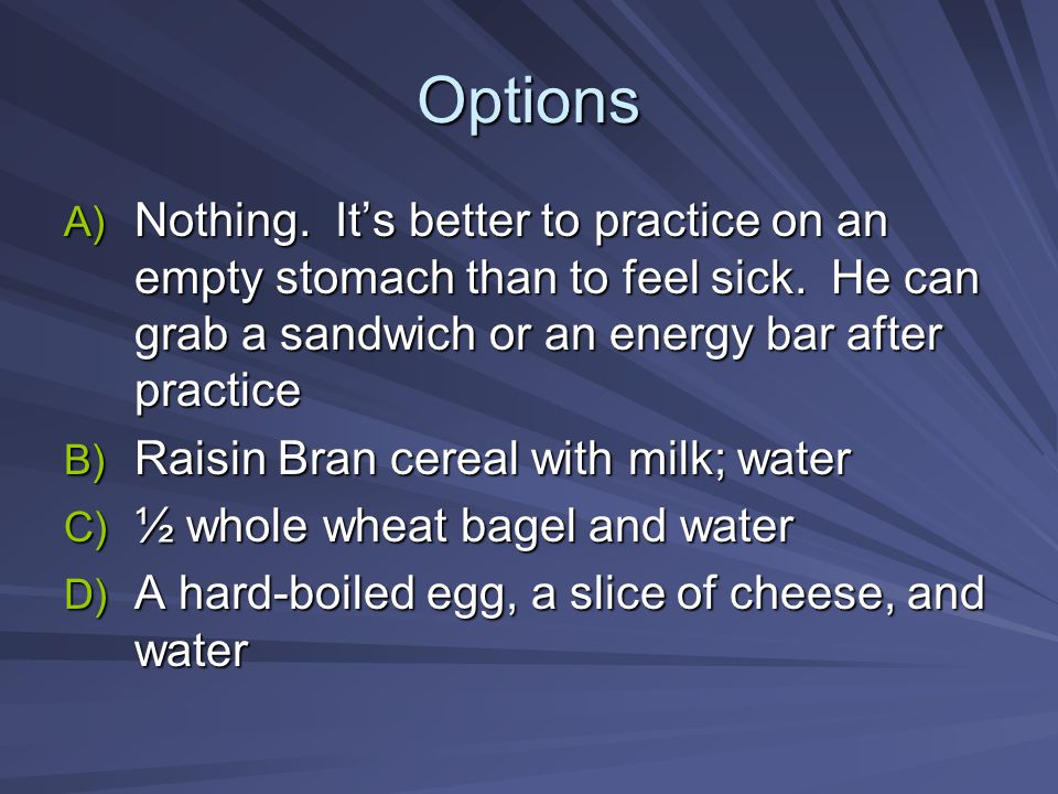 Options A) Nothing. It's better to practice on an empty stomach than to feel sick. He can grab a sandwich or an energy bar after practice B) Raisin Br