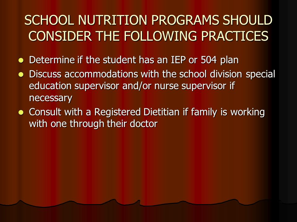 SCHOOL NUTRITION PROGRAMS SHOULD CONSIDER THE FOLLOWING PRACTICES Determine if the student has an IEP or 504 plan Determine if the student has an IEP or 504 plan Discuss accommodations with the school division special education supervisor and/or nurse supervisor if necessary Discuss accommodations with the school division special education supervisor and/or nurse supervisor if necessary Consult with a Registered Dietitian if family is working with one through their doctor Consult with a Registered Dietitian if family is working with one through their doctor