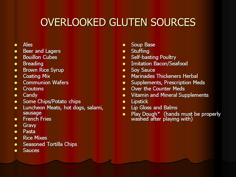 OVERLOOKED GLUTEN SOURCES Ales Ales Beer and Lagers Beer and Lagers Bouillon Cubes Bouillon Cubes Breading Breading Brown Rice Syrup Brown Rice Syrup Coating Mix Coating Mix Communion Wafers Communion Wafers Croutons Croutons Candy Candy Some Chips/Potato chips Some Chips/Potato chips Luncheon Meats, hot dogs, salami, sausage Luncheon Meats, hot dogs, salami, sausage French Fries French Fries Gravy Gravy Pasta Pasta Rice Mixes Rice Mixes Seasoned Tortilla Chips Seasoned Tortilla Chips Sauces Sauces Soup Base Soup Base Stuffing Stuffing Self-basting Poultry Self-basting Poultry Imitation Bacon/Seafood Imitation Bacon/Seafood Soy Sauce Soy Sauce Marinades Thickeners Herbal Marinades Thickeners Herbal Supplements, Prescription Meds Supplements, Prescription Meds Over the Counter Meds Over the Counter Meds Vitamin and Mineral Supplements Vitamin and Mineral Supplements Lipstick Lipstick Lip Gloss and Balms Lip Gloss and Balms Play Dough* (hands must be properly washed after playing with) Play Dough* (hands must be properly washed after playing with)