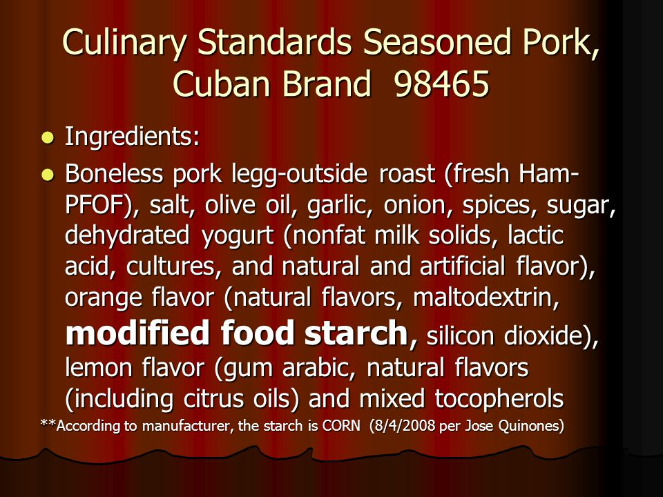 Culinary Standards Seasoned Pork, Cuban Brand 98465 Ingredients: Ingredients: Boneless pork legg-outside roast (fresh Ham- PFOF), salt, olive oil, garlic, onion, spices, sugar, dehydrated yogurt (nonfat milk solids, lactic acid, cultures, and natural and artificial flavor), orange flavor (natural flavors, maltodextrin, modified food starch, silicon dioxide), lemon flavor (gum arabic, natural flavors (including citrus oils) and mixed tocopherols Boneless pork legg-outside roast (fresh Ham- PFOF), salt, olive oil, garlic, onion, spices, sugar, dehydrated yogurt (nonfat milk solids, lactic acid, cultures, and natural and artificial flavor), orange flavor (natural flavors, maltodextrin, modified food starch, silicon dioxide), lemon flavor (gum arabic, natural flavors (including citrus oils) and mixed tocopherols **According to manufacturer, the starch is CORN (8/4/2008 per Jose Quinones)