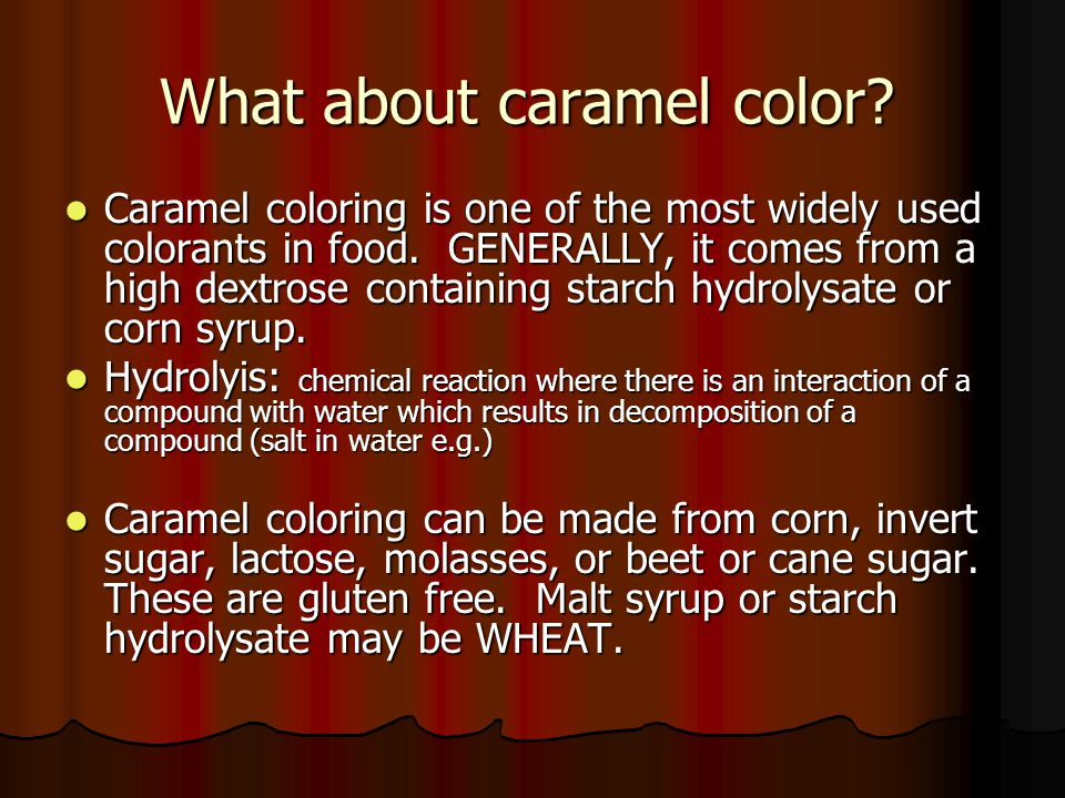 What about caramel color. Caramel coloring is one of the most widely used colorants in food.