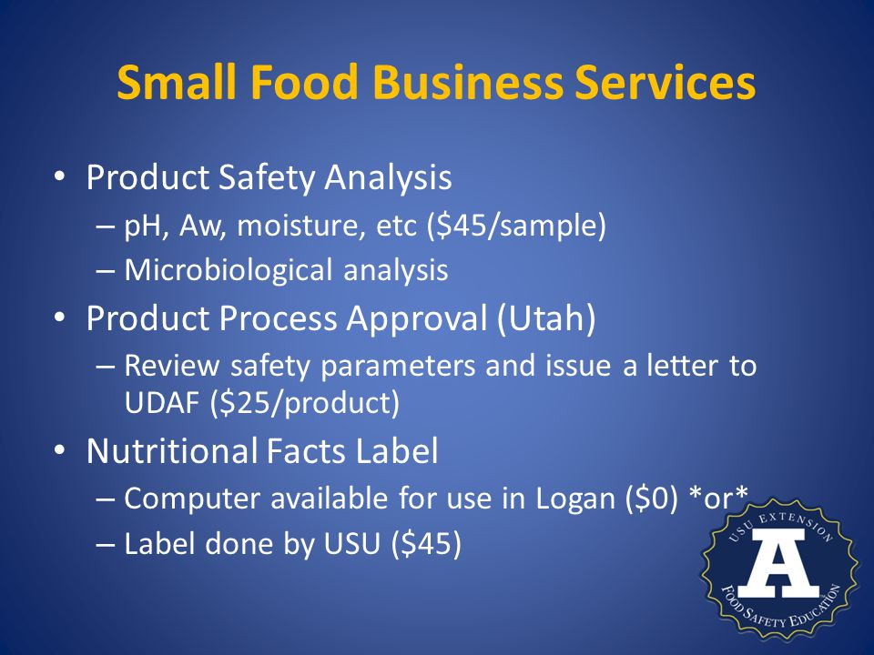 Small Food Business Services Product Safety Analysis – pH, Aw, moisture, etc ($45/sample) – Microbiological analysis Product Process Approval (Utah) – Review safety parameters and issue a letter to UDAF ($25/product) Nutritional Facts Label – Computer available for use in Logan ($0) *or* – Label done by USU ($45)