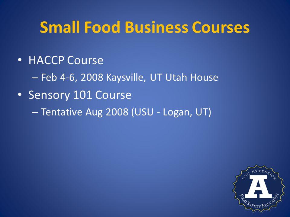Small Food Business Courses HACCP Course – Feb 4-6, 2008 Kaysville, UT Utah House Sensory 101 Course – Tentative Aug 2008 (USU - Logan, UT)
