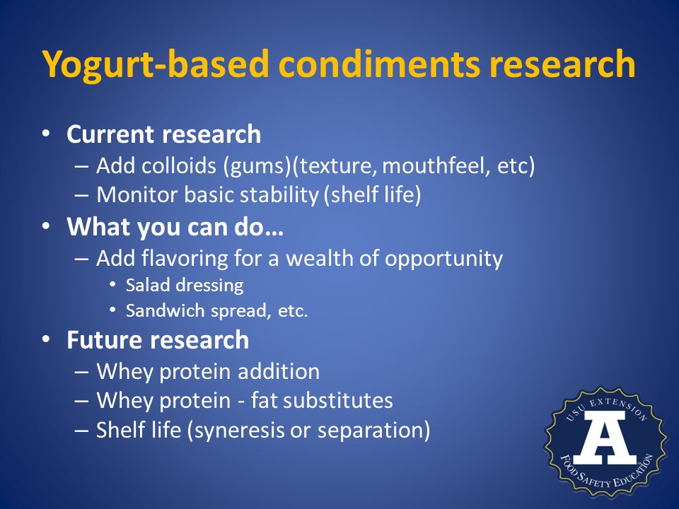 Yogurt-based condiments research Current research – Add colloids (gums)(texture, mouthfeel, etc) – Monitor basic stability (shelf life) What you can do… – Add flavoring for a wealth of opportunity Salad dressing Sandwich spread, etc.