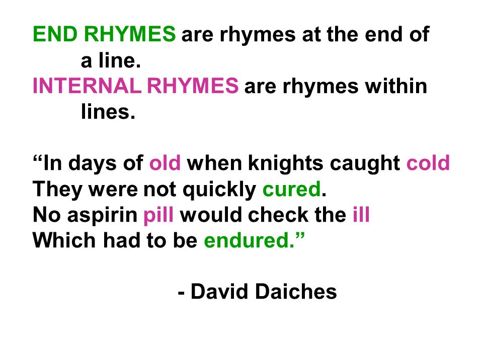 END RHYMES are rhymes at the end of a line. INTERNAL RHYMES are rhymes within lines.