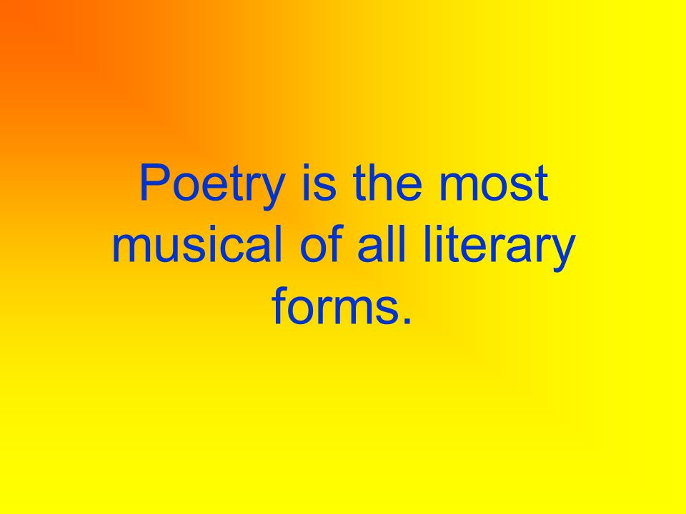Poetry is the most musical of all literary forms.