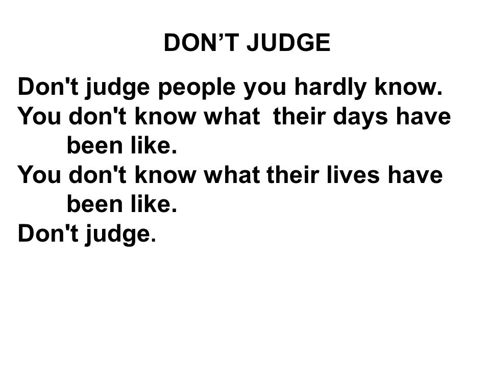 DON'T JUDGE Don t judge people you hardly know. You don t know what their days have been like.