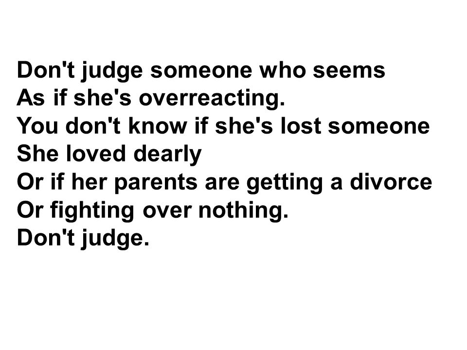 Don t judge someone who seems As if she s overreacting.