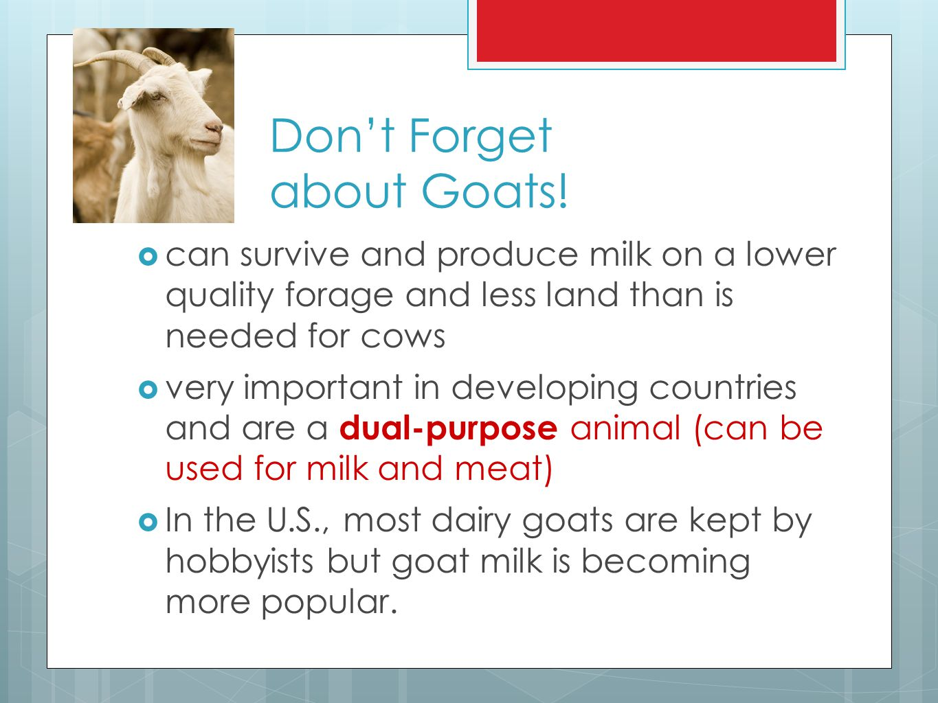 Don't Forget about Goats!  can survive and produce milk on a lower quality forage and less land than is needed for cows  very important in developin