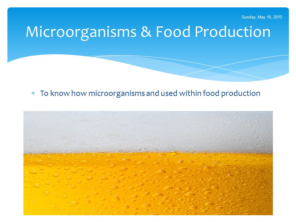  To know how microorganisms and used within food production Microorganisms & Food Production Sunday, May 10, 2015