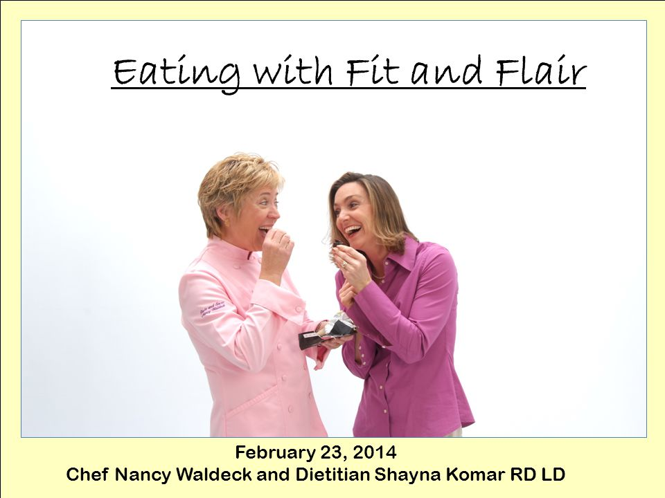 Eating with Fit and Flair February 23, 2014 Chef Nancy Waldeck and Dietitian Shayna Komar RD LD
