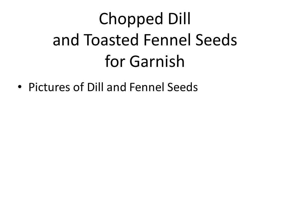Chopped Dill and Toasted Fennel Seeds for Garnish Pictures of Dill and Fennel Seeds