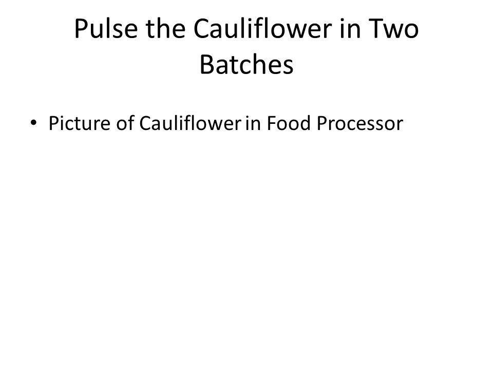 Pulse the Cauliflower in Two Batches Picture of Cauliflower in Food Processor
