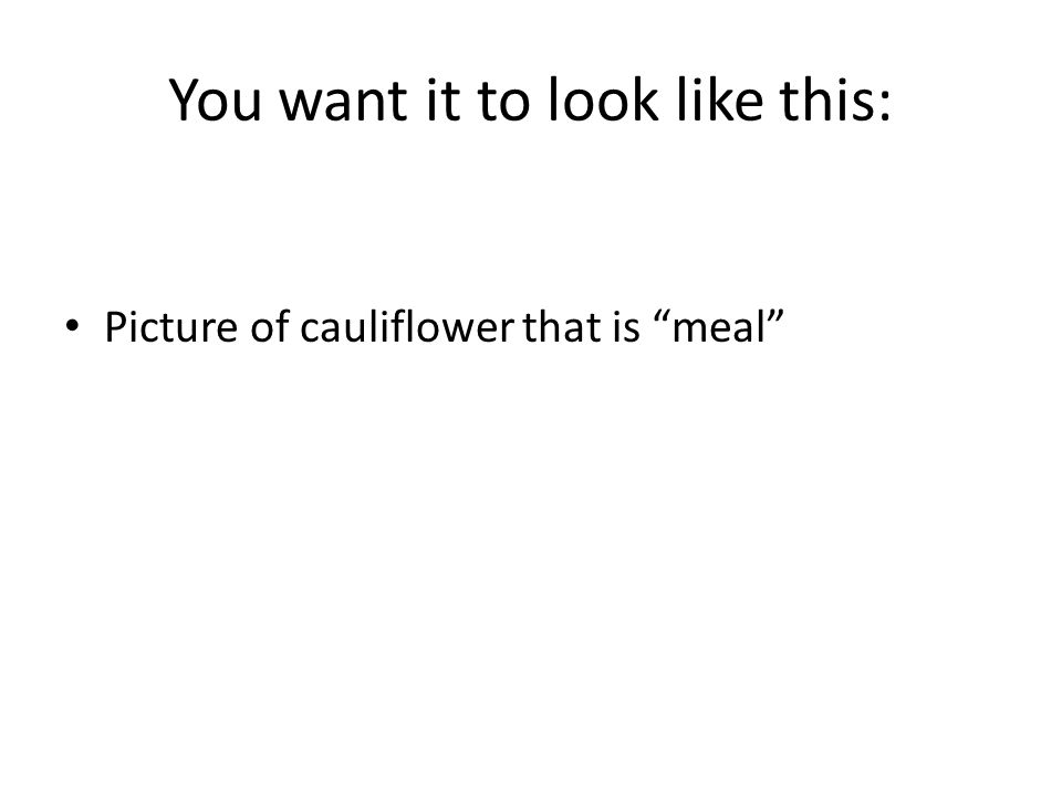 You want it to look like this: Picture of cauliflower that is meal