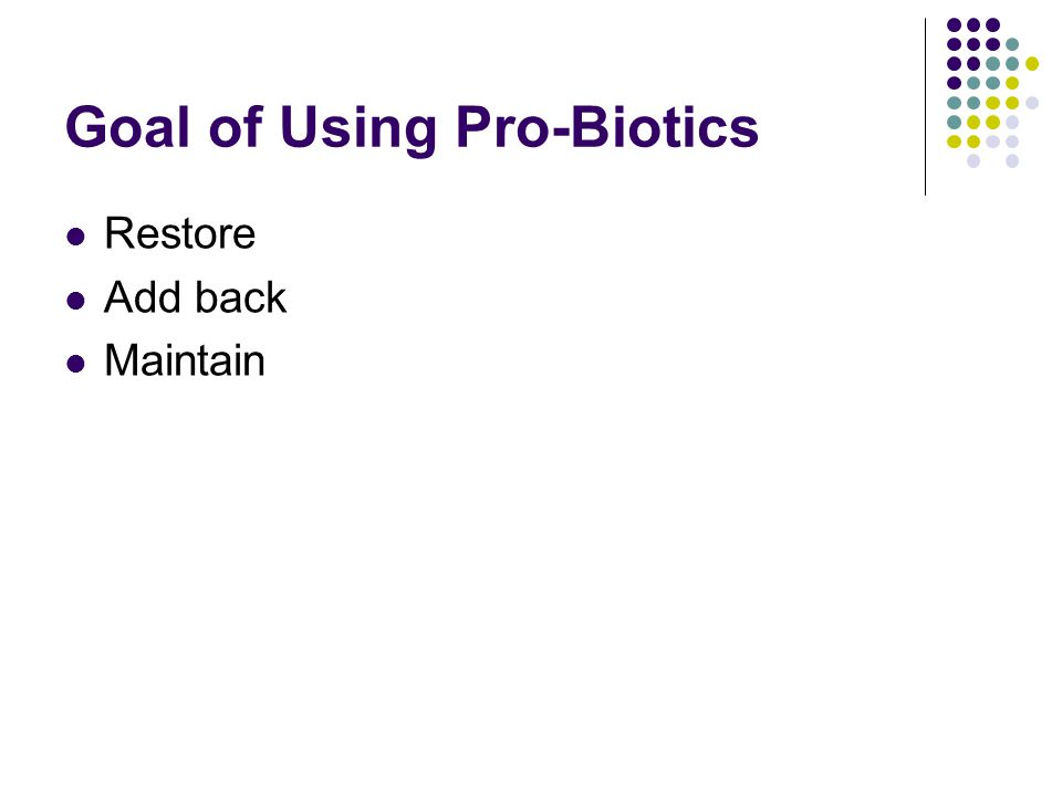 Goal of Using Pro-Biotics Restore Add back Maintain