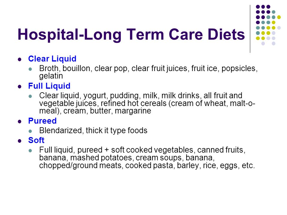 Hospital-Long Term Care Diets Clear Liquid Broth, bouillon, clear pop, clear fruit juices, fruit ice, popsicles, gelatin Full Liquid Clear liquid, yogurt, pudding, milk, milk drinks, all fruit and vegetable juices, refined hot cereals (cream of wheat, malt-o- meal), cream, butter, margarine Pureed Blendarized, thick it type foods Soft Full liquid, pureed + soft cooked vegetables, canned fruits, banana, mashed potatoes, cream soups, banana, chopped/ground meats, cooked pasta, barley, rice, eggs, etc.