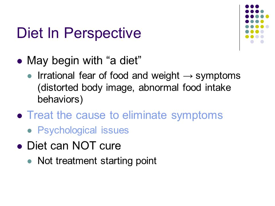 "Diet In Perspective May begin with ""a diet"" Irrational fear of food and weight → symptoms (distorted body image, abnormal food intake behaviors) Treat"
