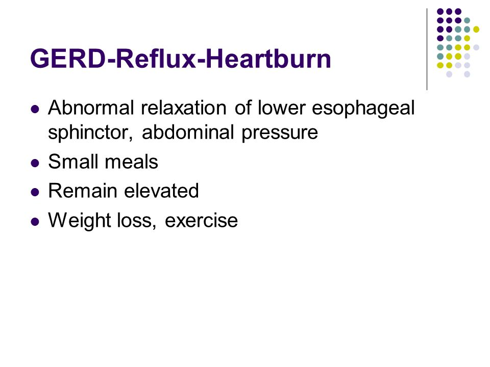 GERD-Reflux-Heartburn Abnormal relaxation of lower esophageal sphinctor, abdominal pressure Small meals Remain elevated Weight loss, exercise