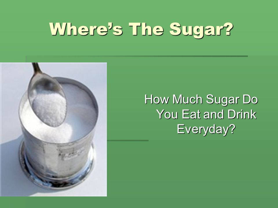 Where's The Sugar How Much Sugar Do You Eat and Drink Everyday