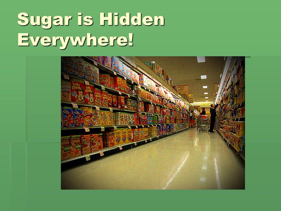 Sugar is Hidden Everywhere!