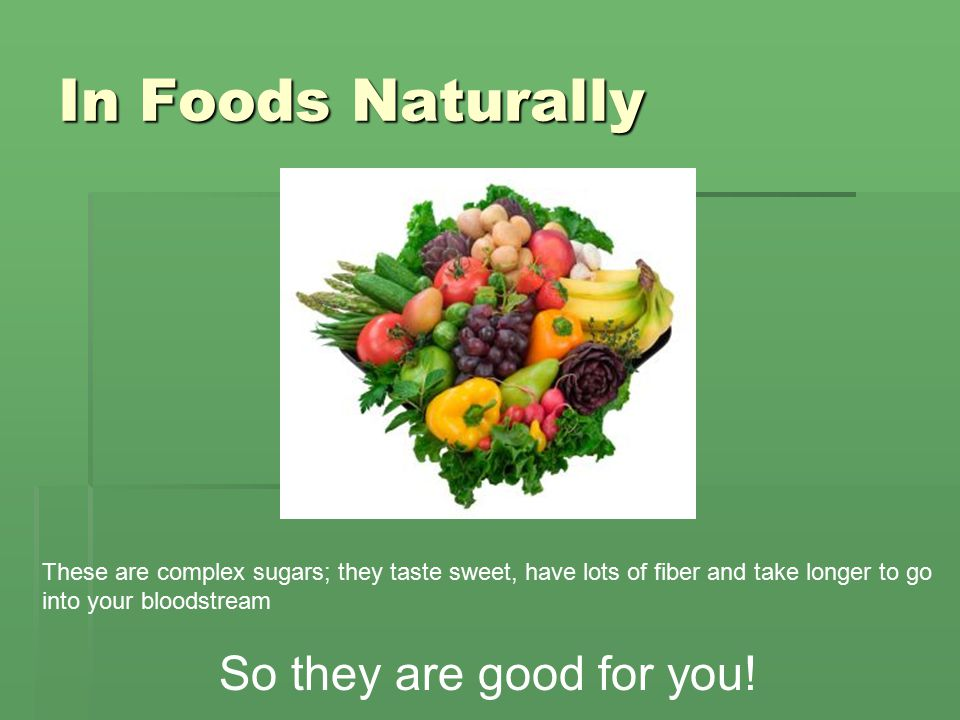 In Foods Naturally These are complex sugars; they taste sweet, have lots of fiber and take longer to go into your bloodstream So they are good for you!