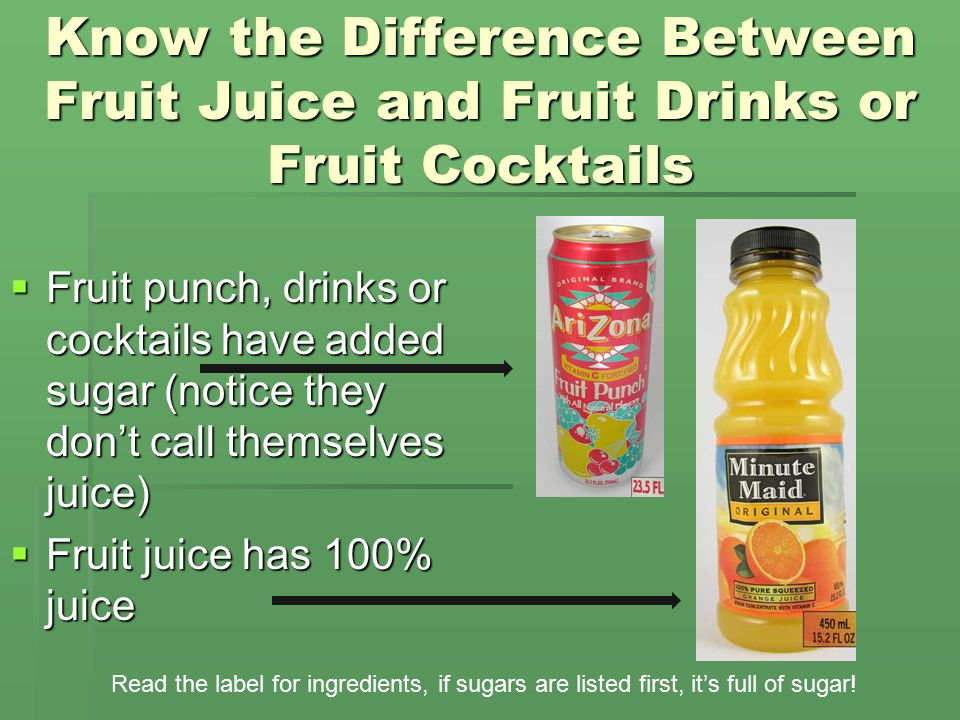 Know the Difference Between Fruit Juice and Fruit Drinks or Fruit Cocktails  Fruit punch, drinks or cocktails have added sugar (notice they don't call themselves juice)  Fruit juice has 100% juice Read the label for ingredients, if sugars are listed first, it's full of sugar!