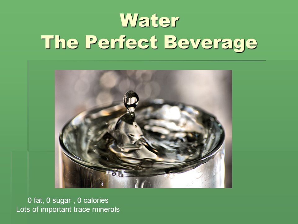 Water The Perfect Beverage 0 fat, 0 sugar, 0 calories Lots of important trace minerals