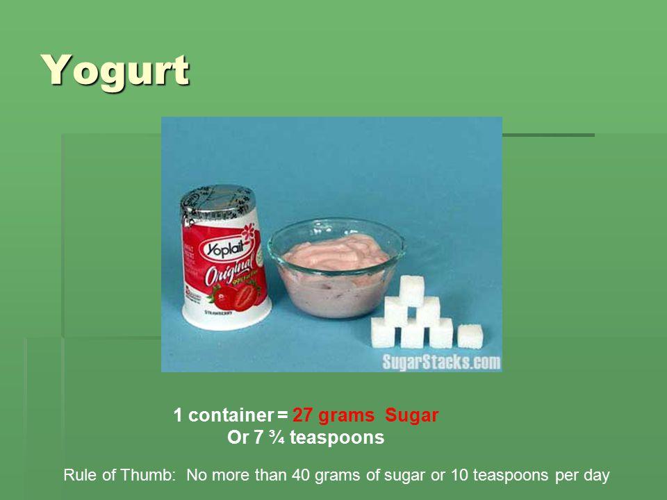 Yogurt 1 container = 27 grams Sugar Or 7 ¾ teaspoons Rule of Thumb: No more than 40 grams of sugar or 10 teaspoons per day