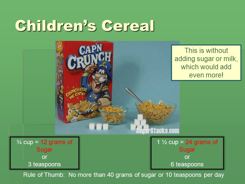 Children's Cereal Rule of Thumb: No more than 40 grams of sugar or 10 teaspoons per day ¾ cup = 12 grams of Sugar or 3 teaspoons 1 ½ cup = 24 grams of Sugar or 6 teaspoons This is without adding sugar or milk, which would add even more!
