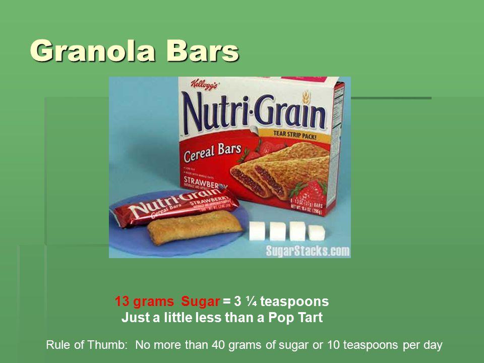 Granola Bars 13 grams Sugar = 3 ¼ teaspoons Just a little less than a Pop Tart Rule of Thumb: No more than 40 grams of sugar or 10 teaspoons per day
