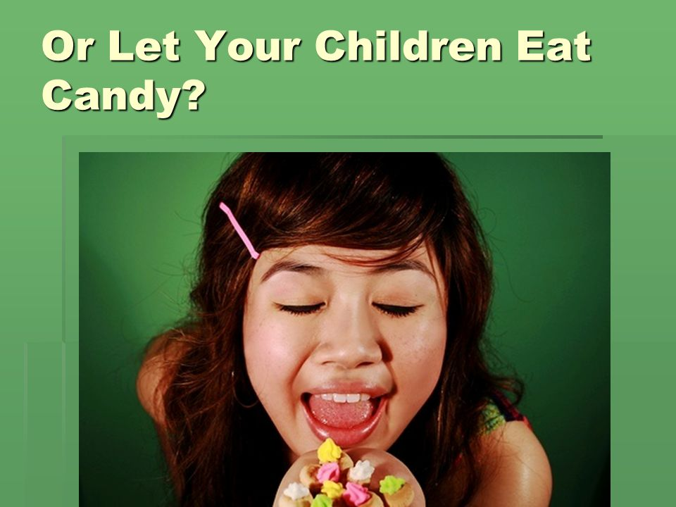 Or Let Your Children Eat Candy