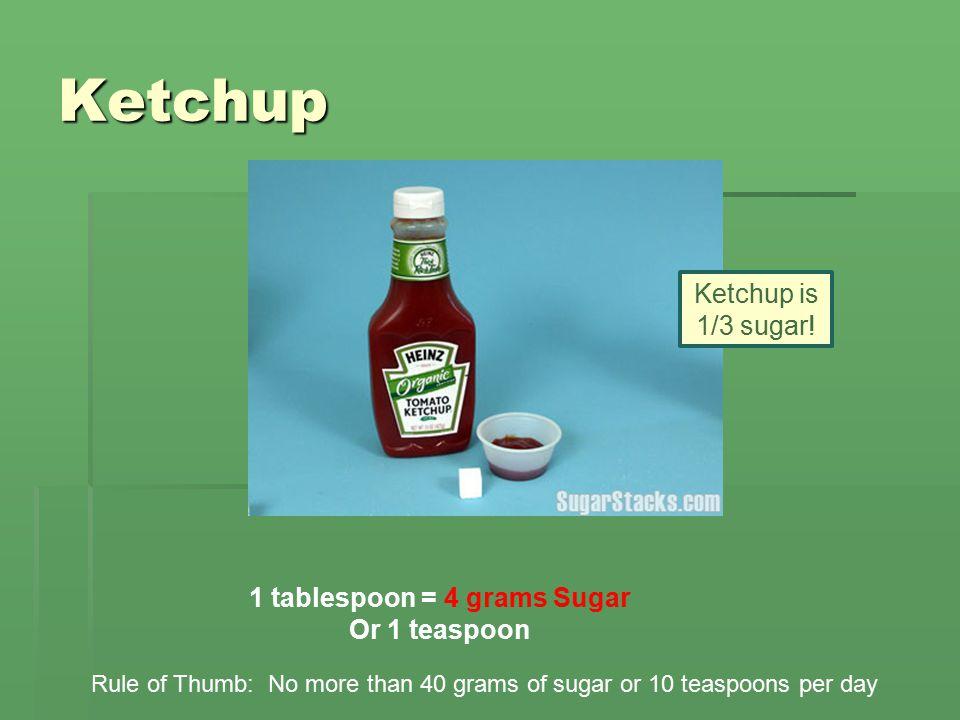 Ketchup 1 tablespoon = 4 grams Sugar Or 1 teaspoon Rule of Thumb: No more than 40 grams of sugar or 10 teaspoons per day Ketchup is 1/3 sugar!