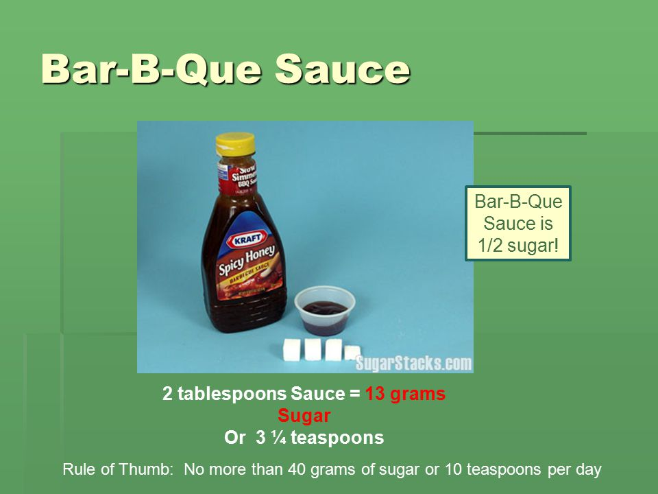 Bar-B-Que Sauce 2 tablespoons Sauce = 13 grams Sugar Or 3 ¼ teaspoons Rule of Thumb: No more than 40 grams of sugar or 10 teaspoons per day Bar-B-Que Sauce is 1/2 sugar!