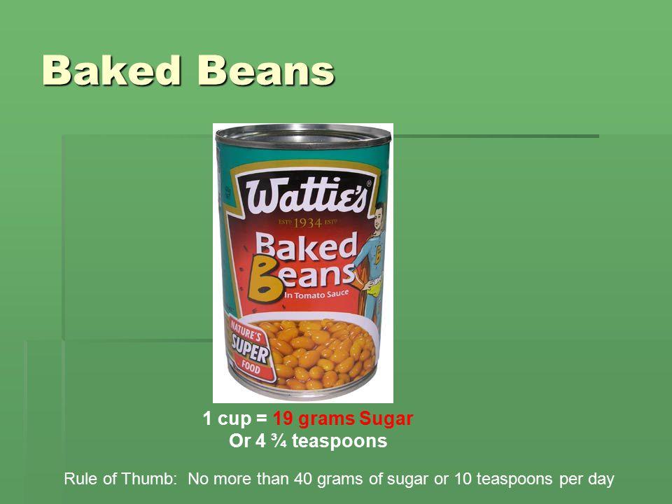 Baked Beans 1 cup = 19 grams Sugar Or 4 ¾ teaspoons Rule of Thumb: No more than 40 grams of sugar or 10 teaspoons per day