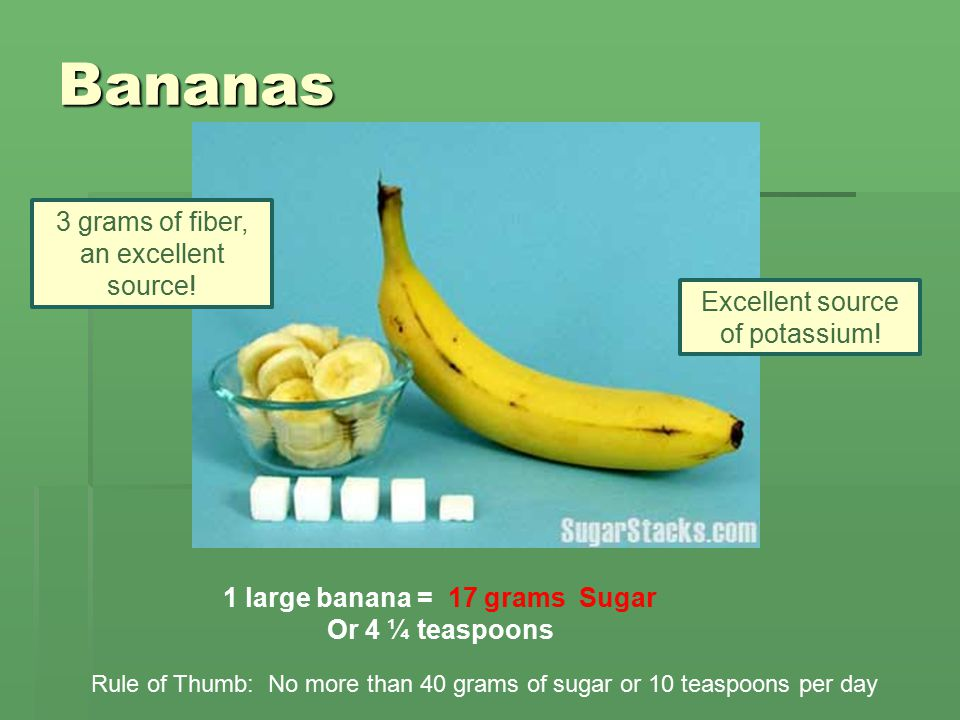 Bananas 1 large banana = 17 grams Sugar Or 4 ¼ teaspoons Rule of Thumb: No more than 40 grams of sugar or 10 teaspoons per day Excellent source of potassium.