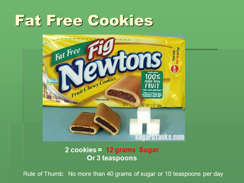 Fat Free Cookies 2 cookies = 12 grams Sugar Or 3 teaspoons Rule of Thumb: No more than 40 grams of sugar or 10 teaspoons per day