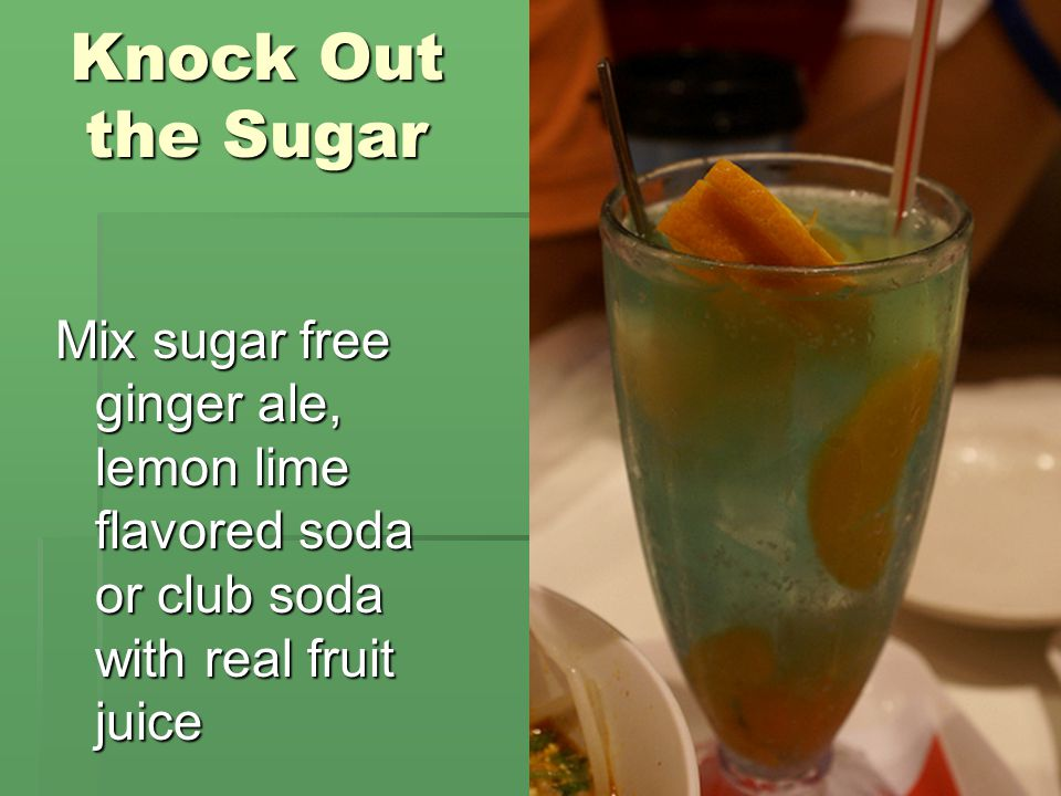 Knock Out the Sugar Mix sugar free ginger ale, lemon lime flavored soda or club soda with real fruit juice