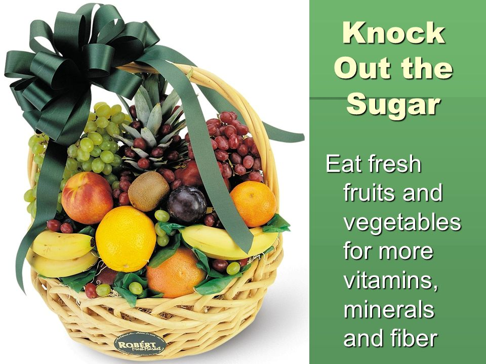Knock Out the Sugar Eat fresh fruits and vegetables for more vitamins, minerals and fiber