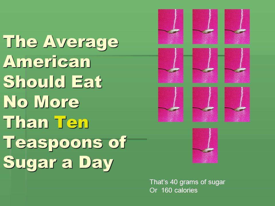 Unsweetened Applesauce 1 cup = 11 grams Sugar Or 2 ¾ teaspoons of sugar Rule of Thumb: No more than 40 grams of sugar or 10 teaspoons per day 3 grams of fiber, an excellent source!