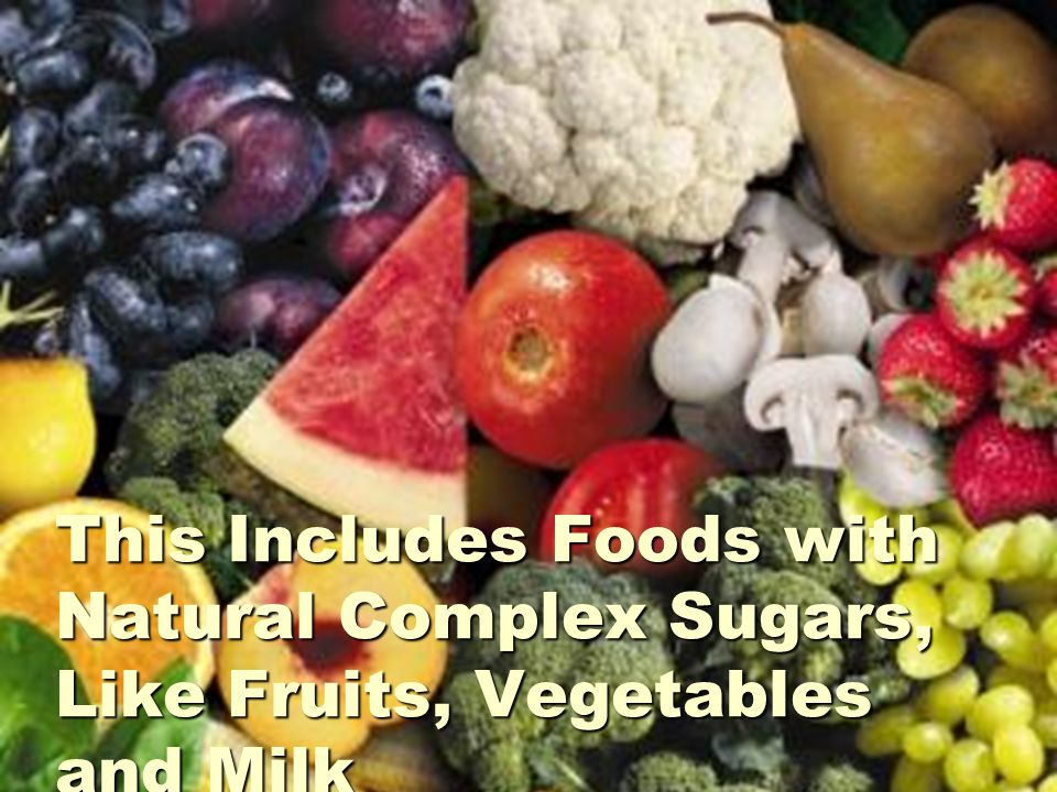 This Includes Foods with Natural Complex Sugars, Like Fruits, Vegetables and Milk