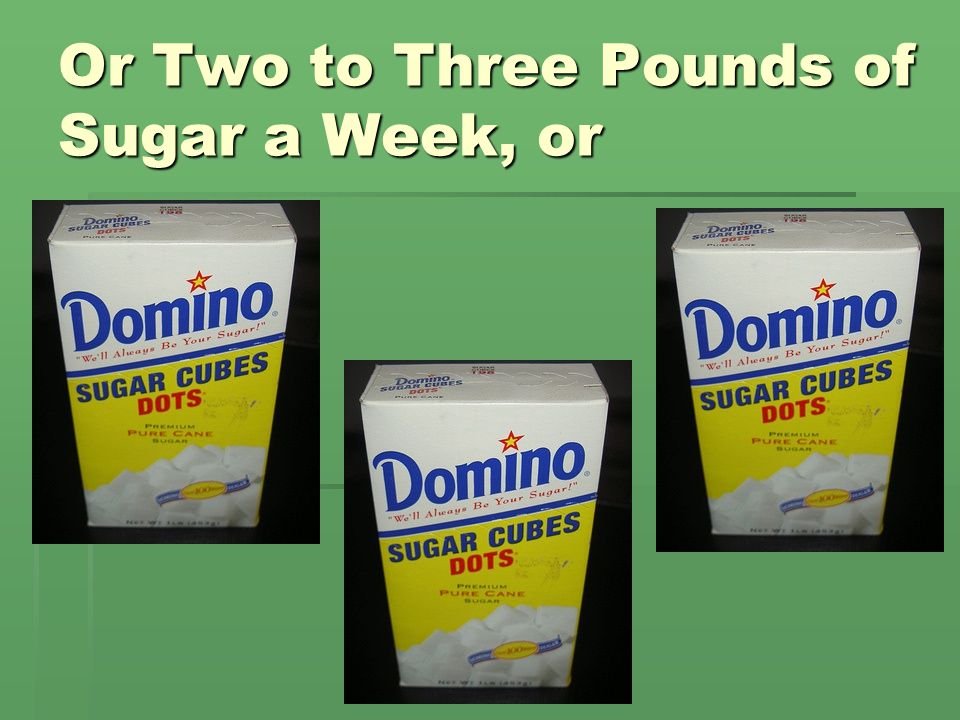 OR -157 Pounds of Sugar a Year That's 31 five pound bags of sugar for every person every year